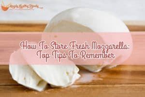 How To Store Fresh Mozzarella_ Top Tips To Remember