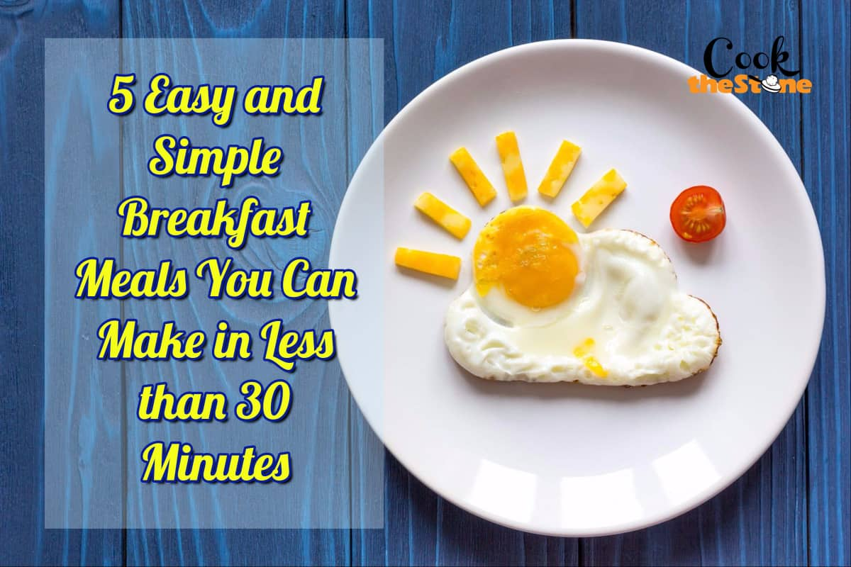 5 Easy and Simple Breakfast Meals You Can Make in Less than 30 Minutes