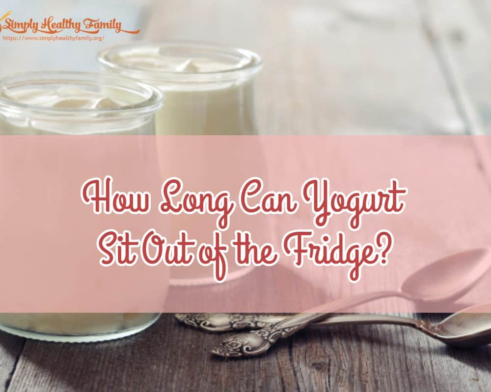 How Long Can Yogurt Sit Out of the Fridge?