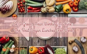 Be A Green, Mean Working Machine: The Best Vegan Lunches For Work