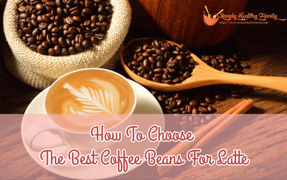 How To Choose The Best Coffee Beans For Latte