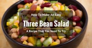 How To Make An Easy Three Bean Salad: A Recipe That You Need To Try