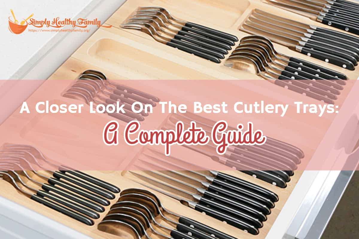 A Closer Look On The Best Cutlery Trays: A Complete Guide