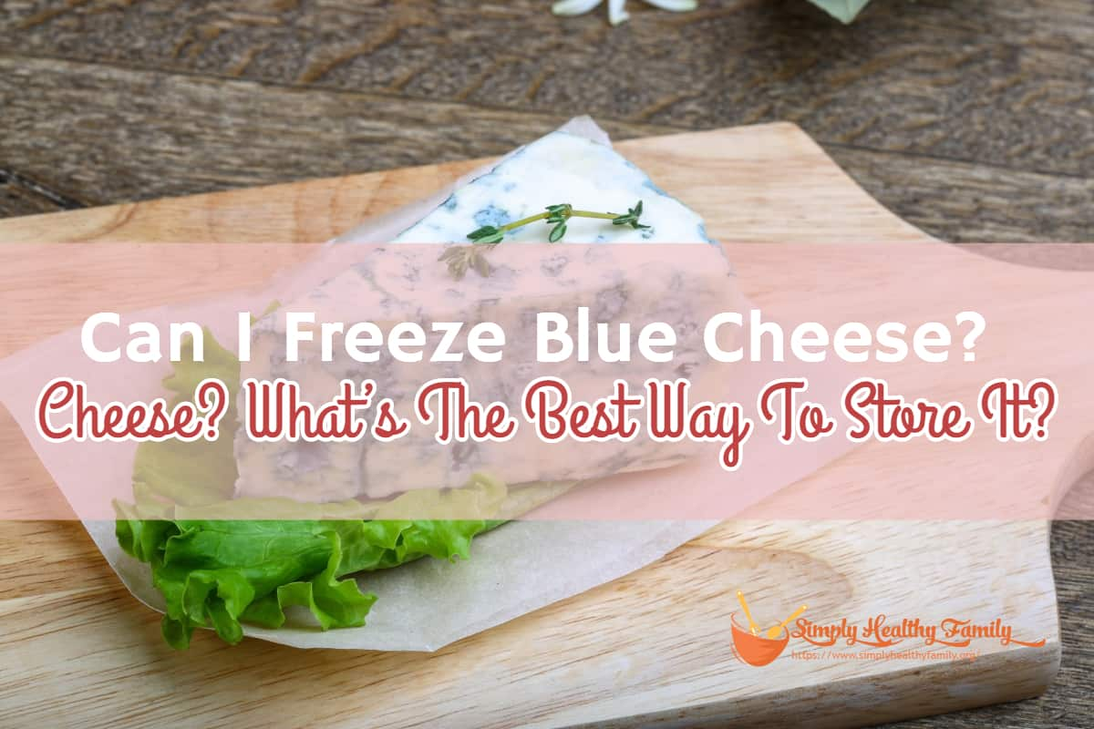 Can I Freeze Blue Cheese? What's The Best Way To Store It?