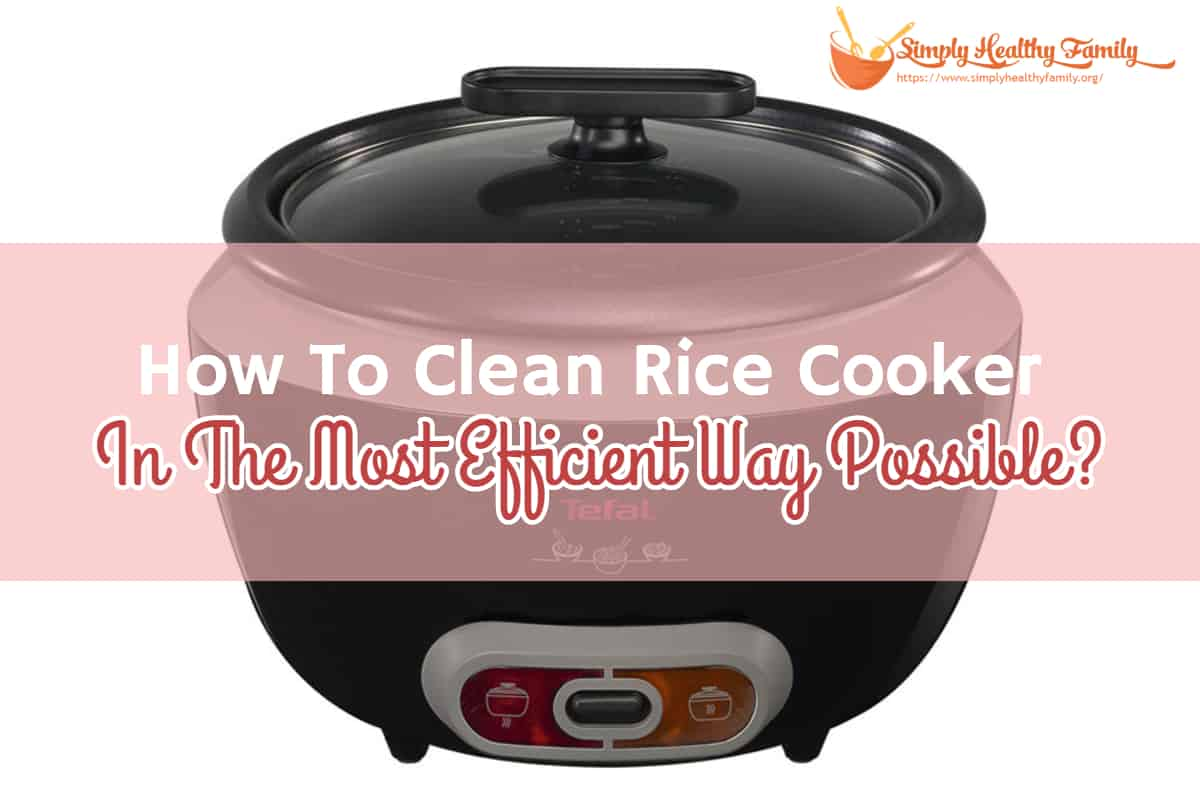 How To Clean Rice Cooker In The Most Efficient Way Possible?