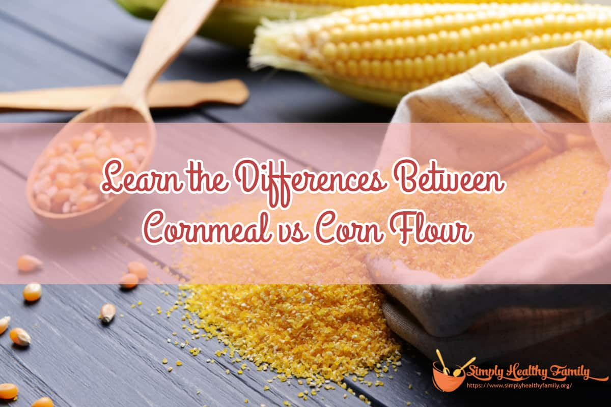 Learn the Differences Between Cornmeal vs Corn Flour