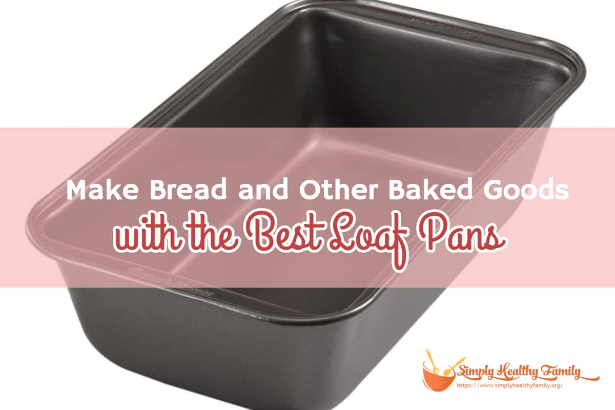 Make Bread and Other Baked Goods with the Best Loaf Pans