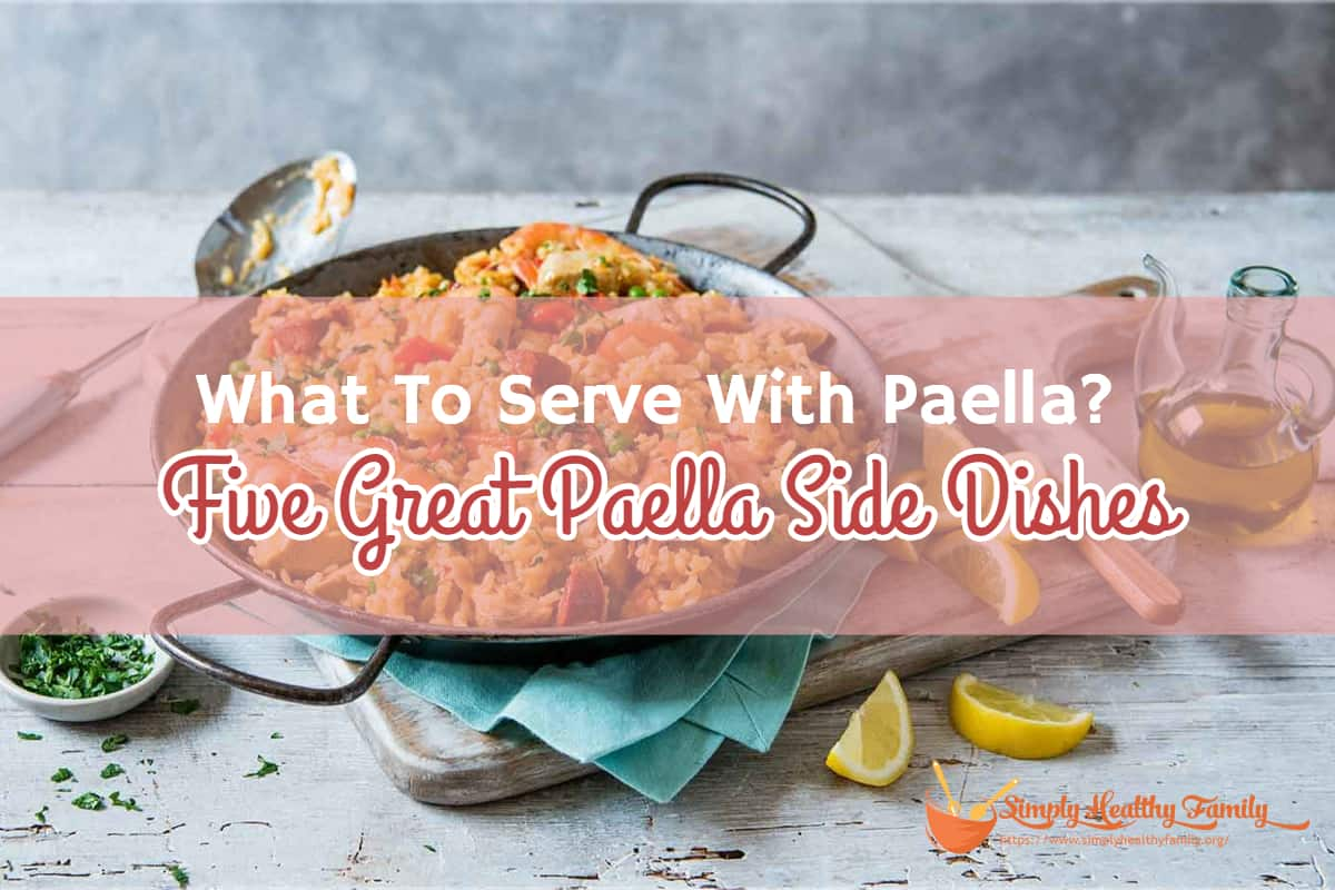What To Serve With Paella_ Five Great Paella Side Dishes